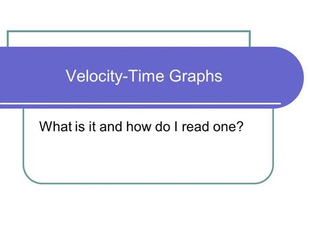 Velocity-Time Graphs What is it and how do I read one?