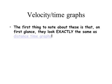 Velocity/time graphs The first thing to note about these is that, on first glance, they look EXACTLY the same as distance time graphs! distance time graphs.