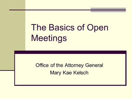 The Basics of Open Meetings Office of the Attorney General Mary Kae Kelsch.