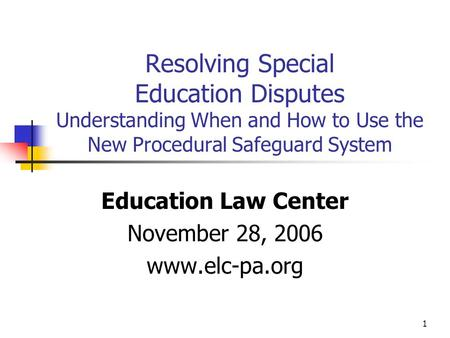 1 Resolving Special Education Disputes Understanding When and How to Use the New Procedural Safeguard System Education Law Center November 28, 2006 www.elc-pa.org.