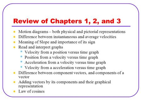Review of Chapters 1, 2, and 3 Motion diagrams – both physical and pictorial representations Difference between instantaneous and average velocities Meaning.