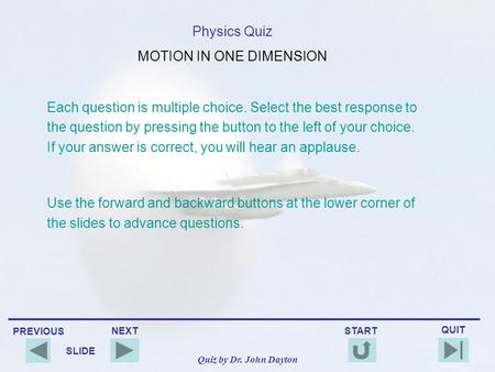 PREVIOUS QUIT NEXT START SLIDE Quiz by Dr. John Dayton Physics Quiz MOTION IN ONE DIMENSION Each question is multiple choice. Select the best response.