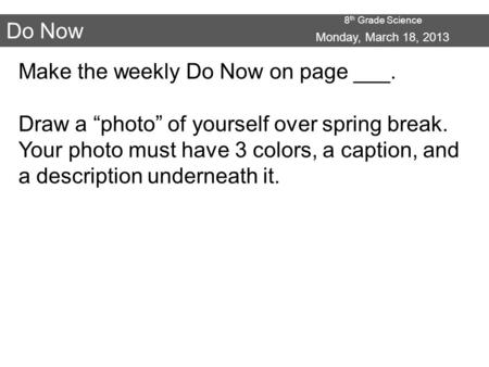 "8 th Grade Science Do Now Monday, March 18, 2013 Make the weekly Do Now on page ___. Draw a ""photo"" of yourself over spring break. Your photo must have."