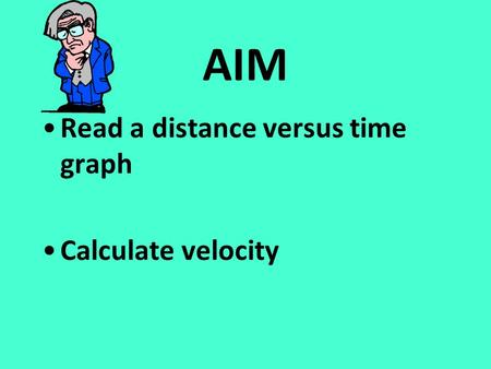 AIM Read a distance versus time graph Calculate velocity.