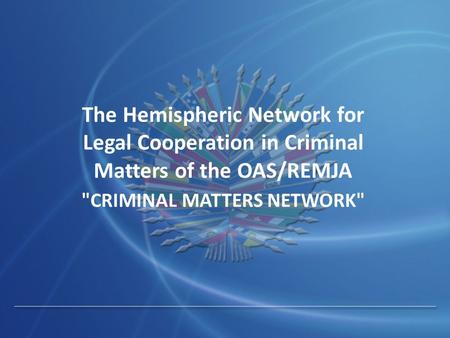 The Hemispheric Network for Legal Cooperation in Criminal Matters of the OAS/REMJA CRIMINAL MATTERS NETWORK
