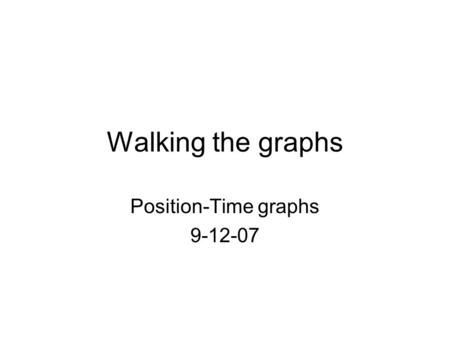 Walking the graphs Position-Time graphs 9-12-07. Determine the motion that occurs in each section: 1)Direction of motion (+, -, zero) 2)Velocity (constant,
