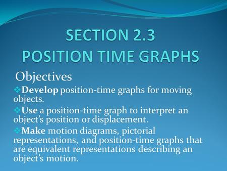 Objectives  Develop position-time graphs for moving objects.  Use a position-time graph to interpret an object's position or displacement.  Make motion.
