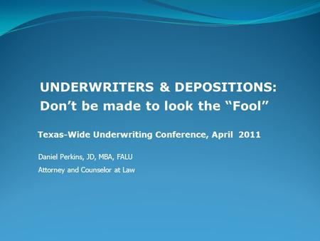 "Texas-Wide Underwriting Conference, April 2011 UNDERWRITERS & DEPOSITIONS: Don't be made to look the ""Fool"" Daniel Perkins, JD, MBA, FALU Attorney and."