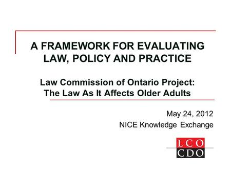 A FRAMEWORK FOR EVALUATING LAW, POLICY AND PRACTICE Law Commission of Ontario Project: The Law As It Affects Older Adults May 24, 2012 NICE Knowledge Exchange.