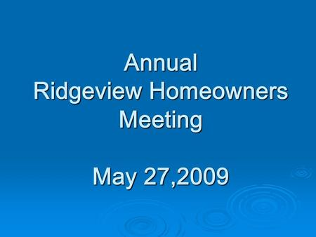 Annual Ridgeview Homeowners Meeting May 27,2009. AGENDA  Welcome  Board Actions  Financial Statement  Architectural Control Committee  Website Committee.