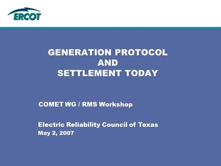 GENERATION PROTOCOL AND SETTLEMENT TODAY COMET WG / RMS Workshop Electric Reliability Council of Texas May 2, 2007.