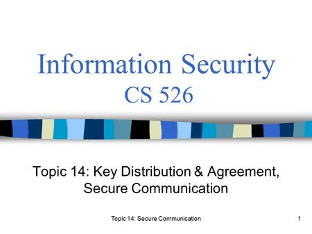 Topic 14: Secure Communication1 Information Security CS 526 Topic 14: Key Distribution & Agreement, Secure Communication.