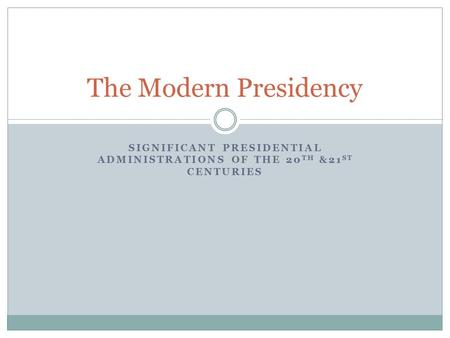 SIGNIFICANT PRESIDENTIAL ADMINISTRATIONS OF THE 20 TH &21 ST CENTURIES The Modern Presidency.