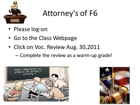 Attorney's of F6 Please log-on Go to the Class Webpage Click on Voc. Review Aug. 30,2011 – Complete the review as a warm-up grade!
