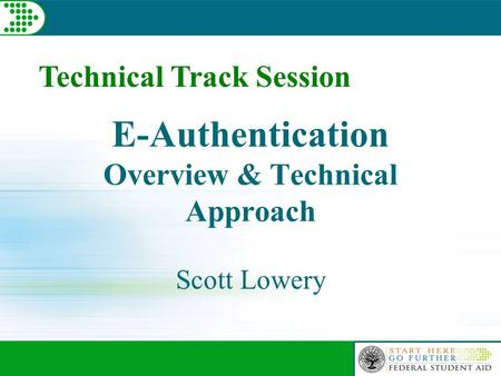 E-Authentication Overview & Technical Approach Scott Lowery Technical Track Session.