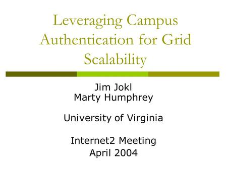 Leveraging Campus Authentication for Grid Scalability Jim Jokl Marty Humphrey University of Virginia Internet2 Meeting April 2004.