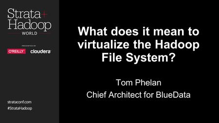 What does it mean to virtualize the Hadoop File System? Tom Phelan Chief Architect for BlueData.
