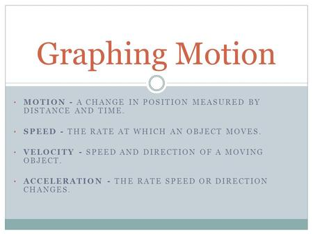 MOTION - A CHANGE IN POSITION MEASURED BY DISTANCE AND TIME. SPEED - THE RATE AT WHICH AN OBJECT MOVES. VELOCITY - SPEED AND DIRECTION OF A MOVING OBJECT.