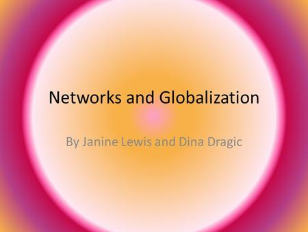 Networks and Globalization By Janine Lewis and Dina Dragic.