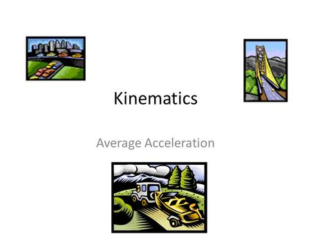 Kinematics Average Acceleration. Variables In addition to the variables previously used to calculate average velocity (v avg ), we add one more: a- acceleration.