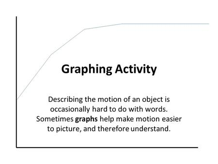 Graphing Activity Describing the motion of an object is occasionally hard to do with words. Sometimes graphs help make motion easier to picture, and therefore.
