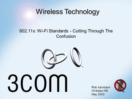 Wireless Technology 802.11x: Wi-Fi Standards - Cutting Through The Confusion Rob Karnbach Wireless ME May 2003.