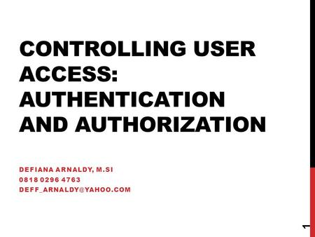 CONTROLLING USER ACCESS: AUTHENTICATION AND AUTHORIZATION DEFIANA ARNALDY, M.SI 0818 0296 4763 1.
