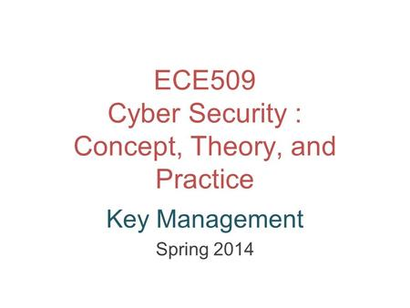ECE509 Cyber Security : Concept, Theory, and Practice Key Management Spring 2014.