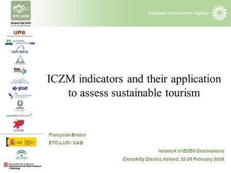 ICZM indicators and their application to assess sustainable tourism Françoise Breton ETC-LUSI / UAB Network of EDEN Destinations Clonakilty District, Ireland,
