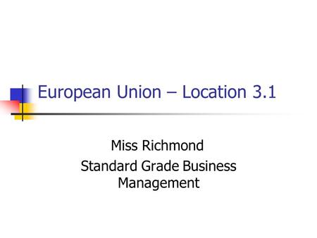 European Union – Location 3.1 Miss Richmond Standard Grade Business Management.