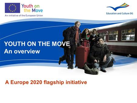 A Europe 2020 flagship initiative YOUTH ON THE MOVE An overview.