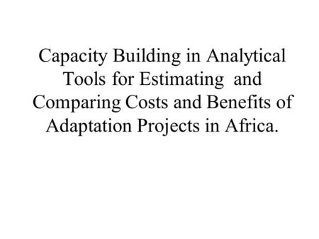 Capacity Building in Analytical Tools for Estimating and Comparing Costs and Benefits of Adaptation Projects in Africa.