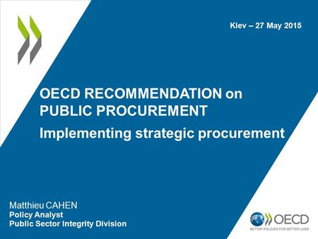 OECD RECOMMENDATION on PUBLIC PROCUREMENT Implementing strategic procurement Matthieu CAHEN Policy Analyst Public Sector Integrity Division Kiev – 27 May.