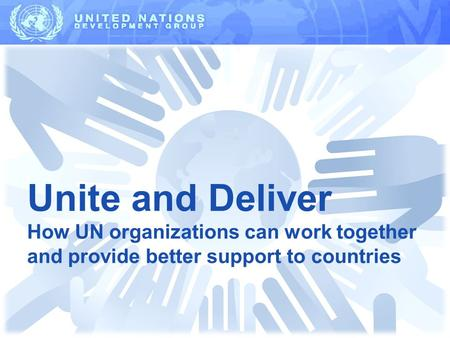 Unite and Deliver How UN organizations can work together and provide better support to countries.
