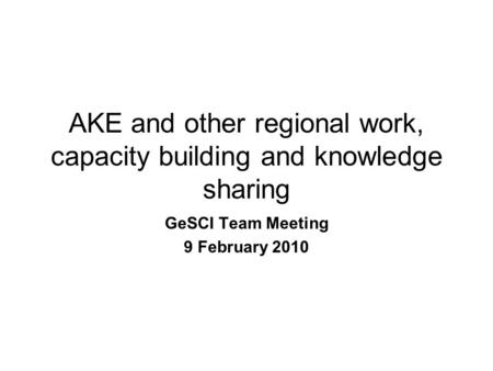 AKE and other regional work, capacity building and knowledge sharing GeSCI Team Meeting 9 February 2010.
