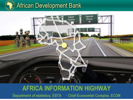 AFRICA INFORMATION HIGHWAY Department of statistics, ESTA- Chief Economist Complex, ECON.