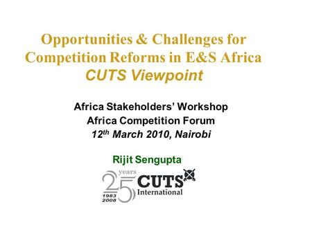 Opportunities & Challenges for Competition Reforms in E&S Africa CUTS Viewpoint Africa Stakeholders' Workshop Africa Competition Forum 12 th March 2010,