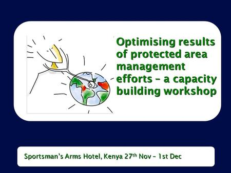Optimising results of protected area management efforts – a capacity building workshop Sportsman's Arms Hotel, Kenya 27 th Nov – 1st Dec.