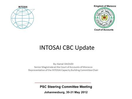 INTOSAI CBC Update By: Kamal DAOUDI Senior Magistrate at the Court of Accounts of Morocco Representative of the INTOSAI Capacity Building Committee Chair.