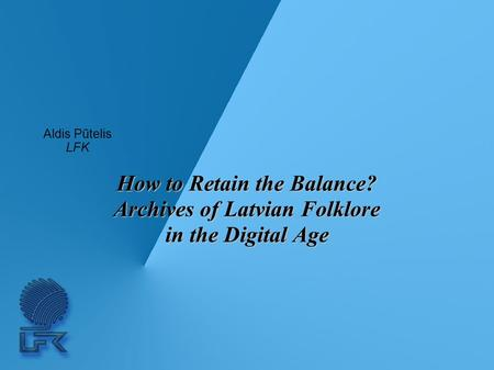 How to Retain the Balance? Archives of Latvian Folklore in the Digital Age Aldis Pūtelis LFK.