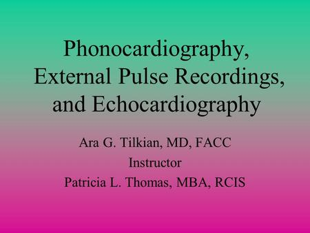Phonocardiography, External Pulse Recordings, and Echocardiography Ara G. Tilkian, MD, FACC Instructor Patricia L. Thomas, MBA, RCIS.