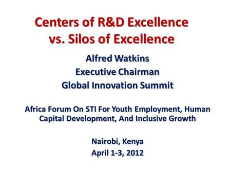 Centers of R&D Excellence vs. Silos of Excellence Alfred Watkins Executive Chairman Global Innovation Summit Africa Forum On STI For Youth Employment,