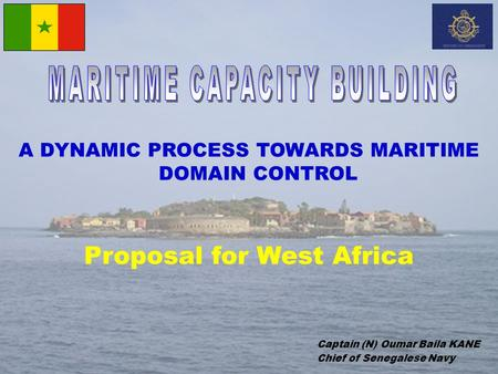 A DYNAMIC PROCESS TOWARDS MARITIME DOMAIN CONTROL Proposal for West Africa Captain (N) Oumar Baila KANE Chief of Senegalese Navy.