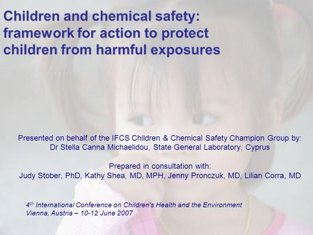 1 Children and chemical safety: framework for action to protect children from harmful exposures Presented on behalf of the IFCS Children & Chemical Safety.