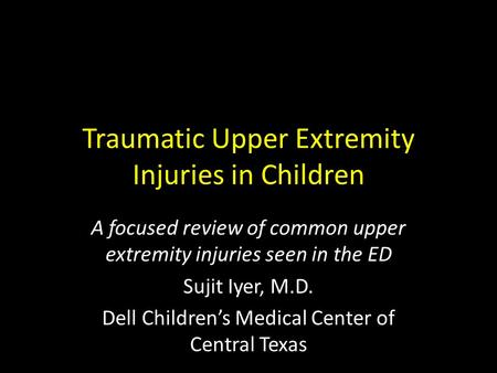 Traumatic Upper Extremity Injuries in Children A focused review of common upper extremity injuries seen in the ED Sujit Iyer, M.D. Dell Children's Medical.