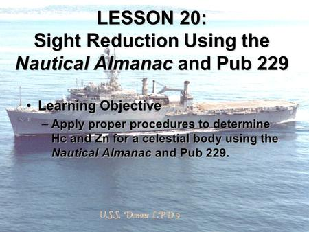 LESSON 20: Sight Reduction Using the Nautical Almanac and Pub 229 Learning ObjectiveLearning Objective –Apply proper procedures to determine Hc and Zn.