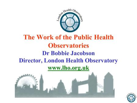 The Work of the Public Health Observatories Dr Bobbie Jacobson Director, London Health Observatory www.lho.org.uk.