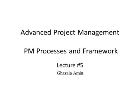 Advanced Project Management PM Processes and Framework Lecture #5 Ghazala Amin.