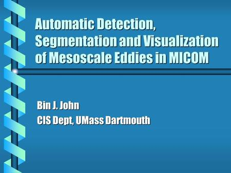 Automatic Detection, Segmentation and Visualization of Mesoscale <strong>Eddies</strong> in MICOM Bin J. John CIS Dept, UMass Dartmouth.