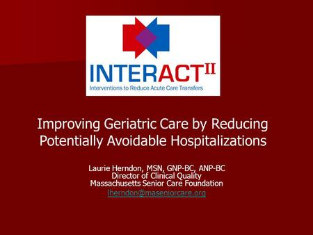 Improving Geriatric Care by Reducing Potentially Avoidable Hospitalizations Laurie Herndon, MSN, GNP-BC, ANP-BC Director of Clinical Quality Massachusetts.